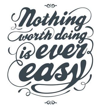 Nothing worth doing is ever easy. ...